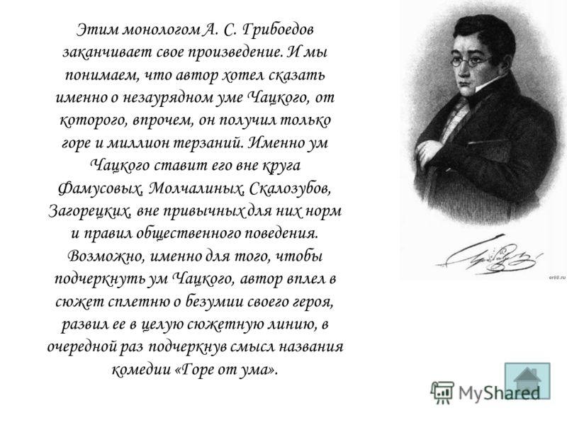 Этим монологом А. С. Грибоедов заканчивает свое произведение. И мы понимаем, что автор хотел сказать именно о незаурядном уме Чацкого, от которого, впрочем, он получил только горе и миллион терзаний. Именно ум Чацкого ставит его вне круга Фамусовых,