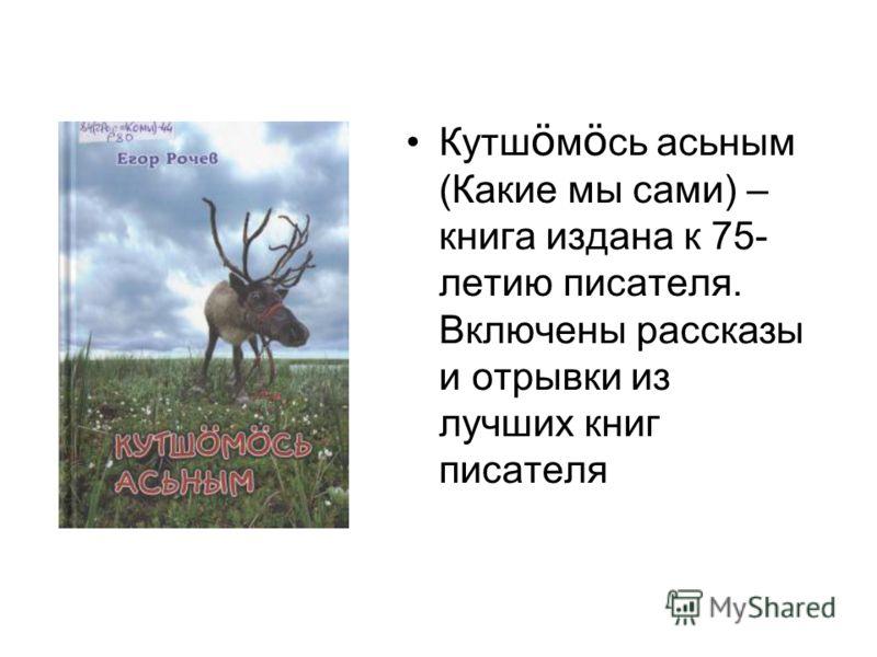 Кутш ö м ö сь асьным (Какие мы сами) – книга издана к 75- летию писателя. Включены рассказы и отрывки из лучших книг писателя