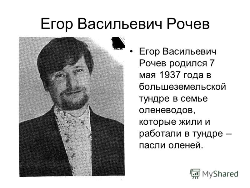 Егор Васильевич Рочев Егор Васильевич Рочев родился 7 мая 1937 года в большеземельской тундре в семье оленеводов, которые жили и работали в тундре – пасли оленей.