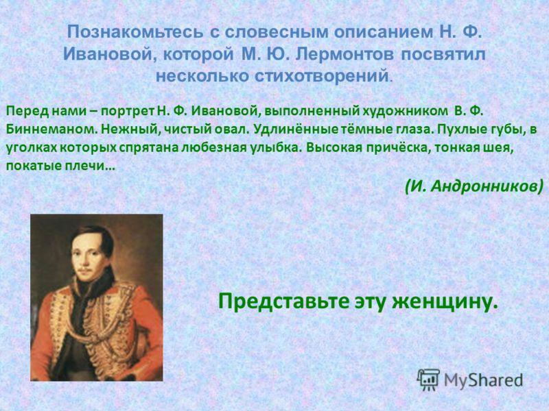 Перед нами – портрет Н. Ф. Ивановой, выполненный художником В. Ф. Биннеманом. Нежный, чистый овал. Удлинённые тёмные глаза. Пухлые губы, в уголках которых спрятана любезная улыбка. Высокая причёска, тонкая шея, покатые плечи… (И. Андронников) Предста