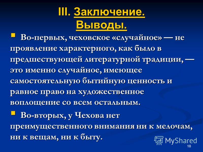 18 III. Заключение. Выводы. Во-первых, чеховское «случайное» не проявление характерного, как было в предшествующей литературной традиции, это именно случайное, имеющее самостоятельную бытийную ценность и равное право на художественное воплощение со в