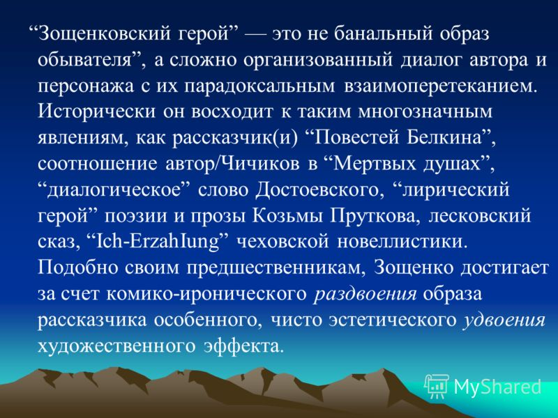 Зощенковский герой это не банальный образ обывателя, а сложно организованный диалог автора и персонажа с их парадоксальным взаимоперетеканием. Исторически он восходит к таким многозначным явлениям, как рассказчик(и) Повестей Белкина, соотношение авто