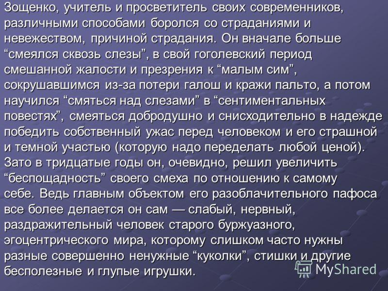 Зощенко, учитель и просветитель своих современников, различными способами боролся со страданиями и невежеством, причиной страдания. Он вначале больше смеялся сквозь слезы, в свой гоголевский период смешанной жалости и презрения к малым сим, сокрушавш