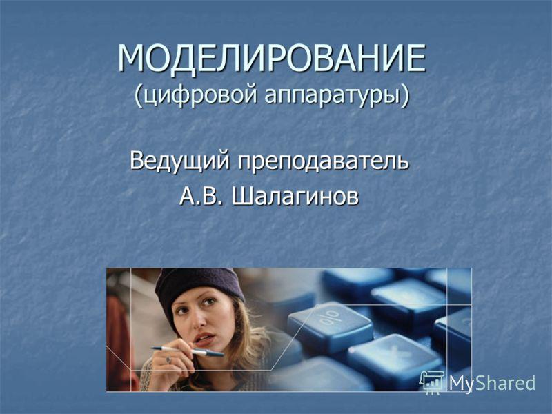 МОДЕЛИРОВАНИЕ (цифровой аппаратуры) Ведущий преподаватель А.В. Шалагинов