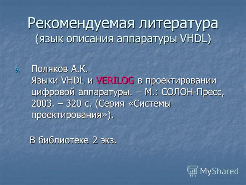 Рекомендуемая литература (язык описания аппаратуры VHDL) 9. Поляков А.К. Языки VHDL и VERILOG в проектировании цифровой аппаратуры. – М.: СОЛОН-Пресс, 2003. – 320 с. (Серия «Системы проектирования»). В библиотеке 2 экз. В библиотеке 2 экз.