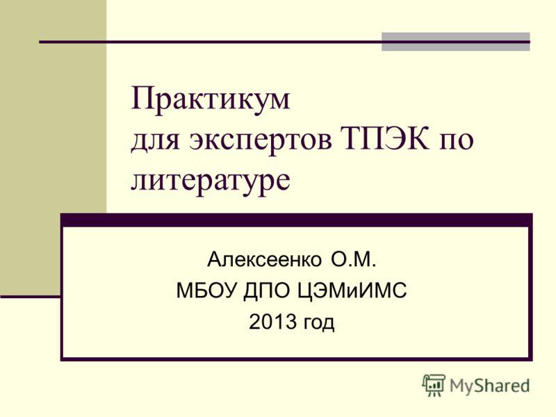 Практикум для экспертов ТПЭК по литературе Алексеенко О.М. МБОУ ДПО ЦЭМиИМС 2013 год