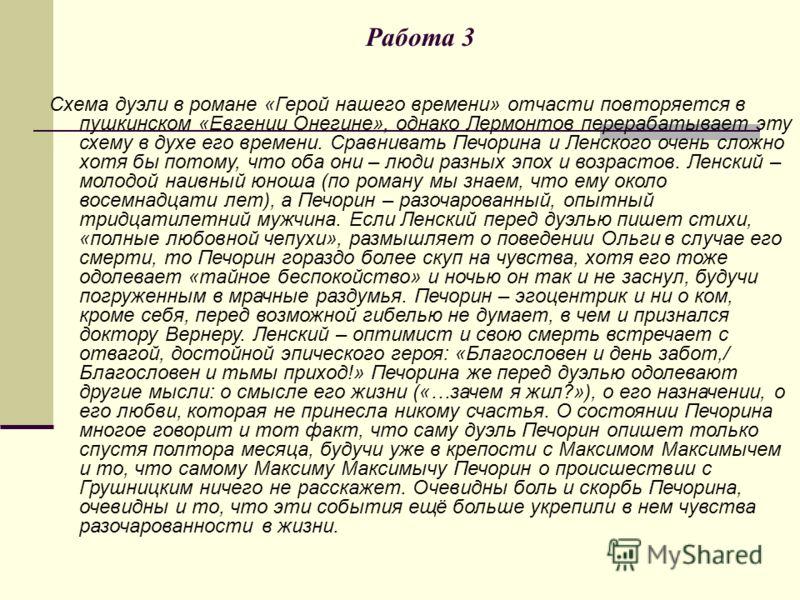 Работа 3 Схема дуэли в романе «Герой нашего времени» отчасти повторяется в пушкинском «Евгении Онегине», однако Лермонтов перерабатывает эту схему в духе его времени. Сравнивать Печорина и Ленского очень сложно хотя бы потому, что оба они – люди разн