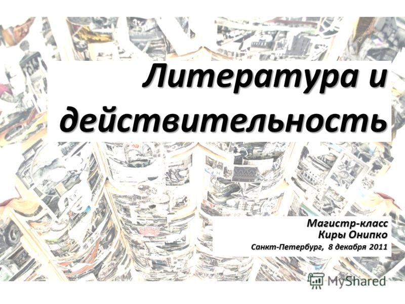 Литература и действительность Магистр-класс Киры Онипко Санкт-Петербург, 8 декабря 2011