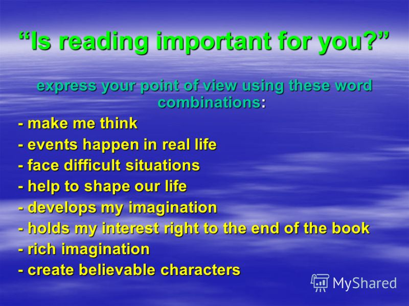 Is reading important for you? express your point of view using these word combinations: - make me think - events happen in real life - face difficult situations - help to shape our life - develops my imagination - holds my interest right to the end o
