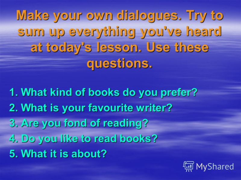 Make your own dialogues. Try to sum up everything you've heard at today's lesson. Use these questions. 1. What kind of books do you prefer? 2. What is your favourite writer? 3. Are you fond of reading? 4. Do you like to read books? 5. What it is abou