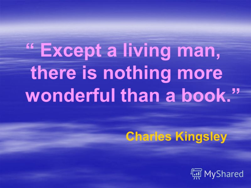 Except a living man, there is nothing more wonderful than a book. Charles Kingsley