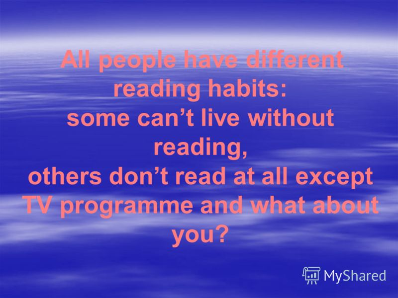 All people have different reading habits: some cant live without reading, others dont read at all except TV programme and what about you?