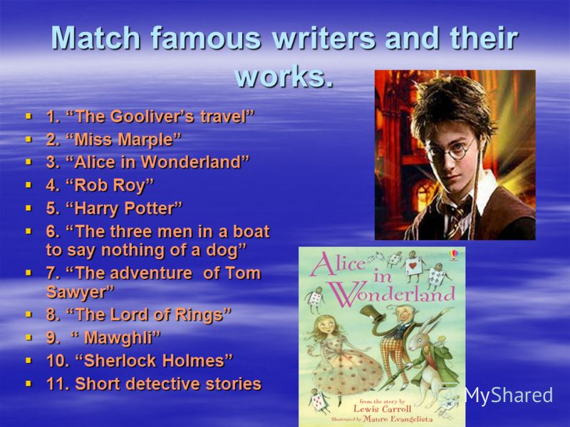 Match famous writers and their works. 1. The Goolivers travel 1. The Goolivers travel 2. Miss Marple 2. Miss Marple 3. Alice in Wonderland 3. Alice in Wonderland 4. Rob Roy 4. Rob Roy 5. Harry Potter 5. Harry Potter 6. The three men in a boat to say
