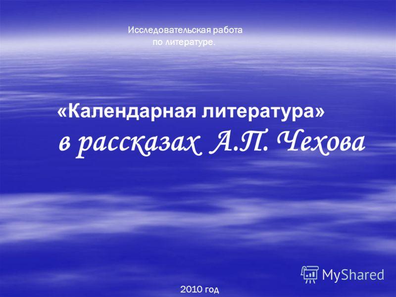 «Календарная литература» в рассказах А.П. Чехова 2010 год Исследовательская работа по литературе.