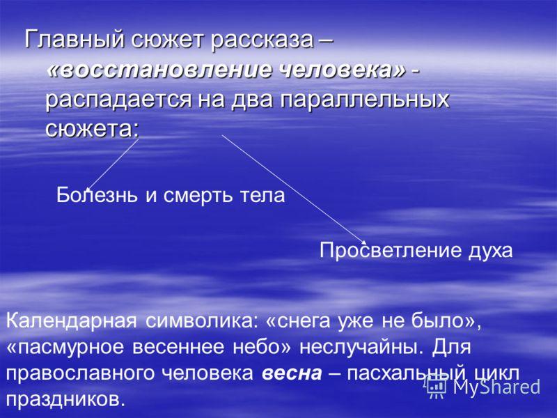 Главный сюжет рассказа – «восстановление человека» - распадается на два параллельных сюжета: Болезнь и смерть тела Просветление духа Календарная символика: «снега уже не было», «пасмурное весеннее небо» неслучайны. Для православного человека весна –