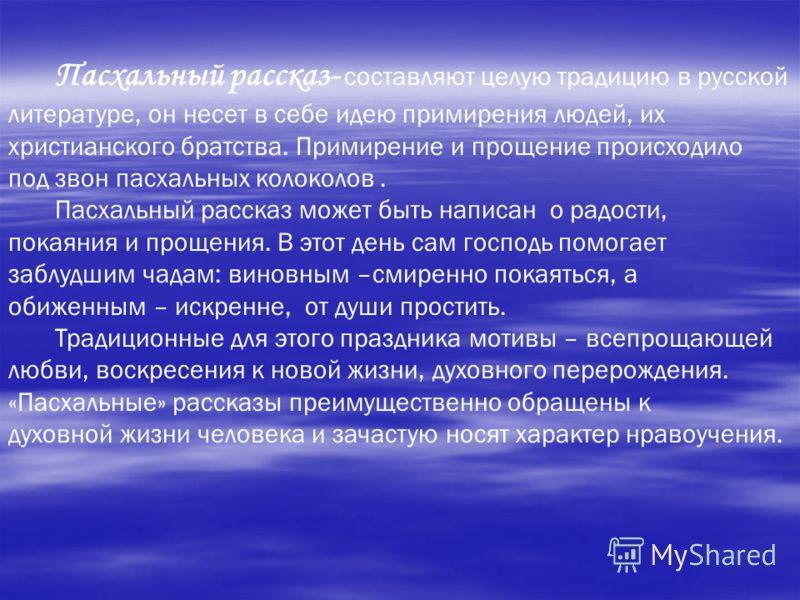 Пасхальный рассказ- составляют целую традицию в русской литературе, он несет в себе идею примирения людей, их христианского братства. Примирение и прощение происходило под звон пасхальных колоколов. Пасхальный рассказ может быть написан о радости, по