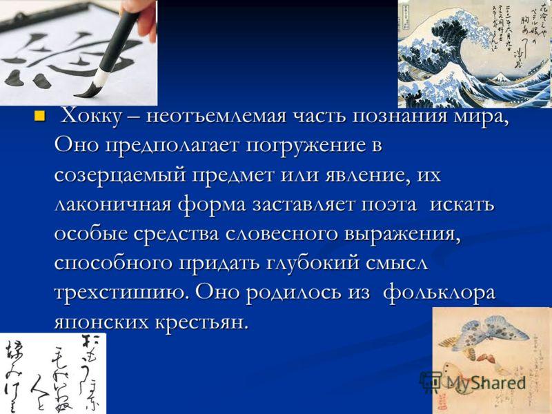 Хокку – неотъемлемая часть познания мира, Оно предполагает погружение в созерцаемый предмет или явление, их лаконичная форма заставляет поэта искать особые средства словесного выражения, способного придать глубокий смысл трехстишию. Оно родилось из ф