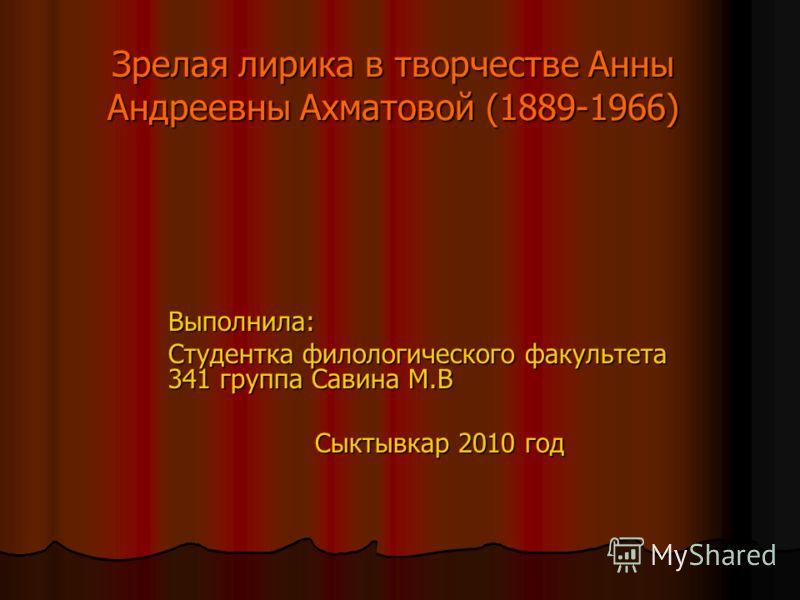 Зрелая лирика в творчестве Анны Андреевны Ахматовой (1889-1966) Выполнила: Студентка филологического факультета 341 группа Савина М.В Сыктывкар 2010 год