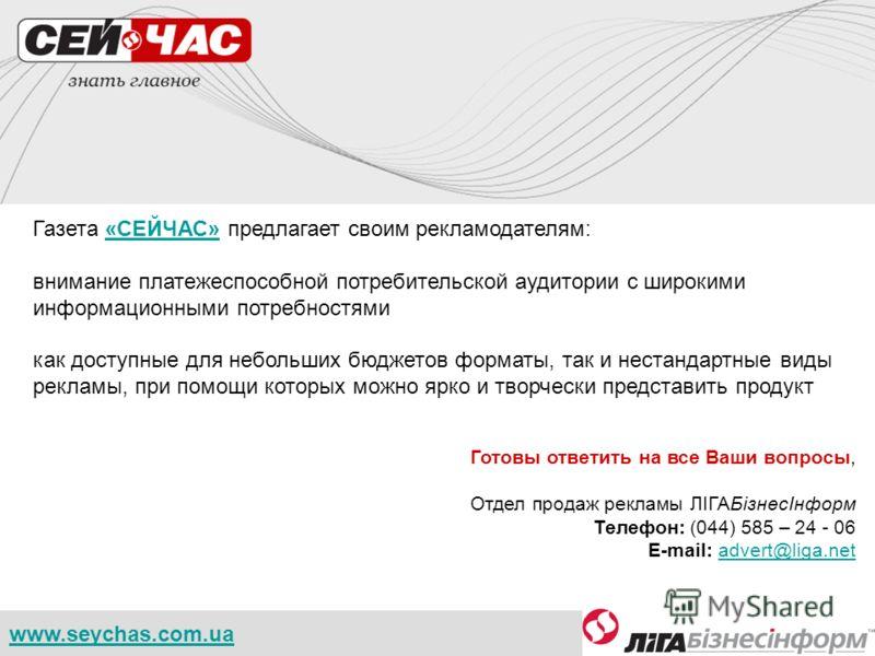 www.seychas.com.ua Газета «СЕЙЧАС» предлагает своим рекламодателям:«СЕЙЧАС» внимание платежеспособной потребительской аудитории с широкими информационными потребностями как доступные для небольших бюджетов форматы, так и нестандартные виды рекламы, п
