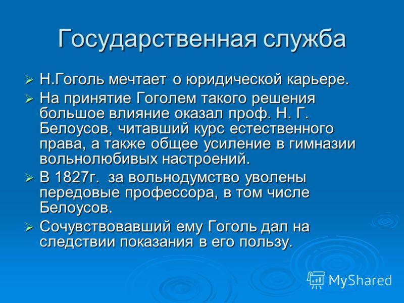 Государственная служба Н.Гоголь мечтает о юридической карьере. Н.Гоголь мечтает о юридической карьере. На принятие Гоголем такого решения большое влияние оказал проф. Н. Г. Белоусов, читавший курс естественного права, а также общее усиление в гимнази