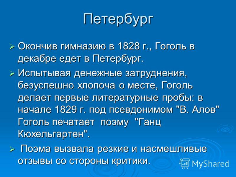 Петербург Окончив гимназию в 1828 г., Гоголь в декабре едет в Петербург. Окончив гимназию в 1828 г., Гоголь в декабре едет в Петербург. Испытывая денежные затруднения, безуспешно хлопоча о месте, Гоголь делает первые литературные пробы: в начале 1829