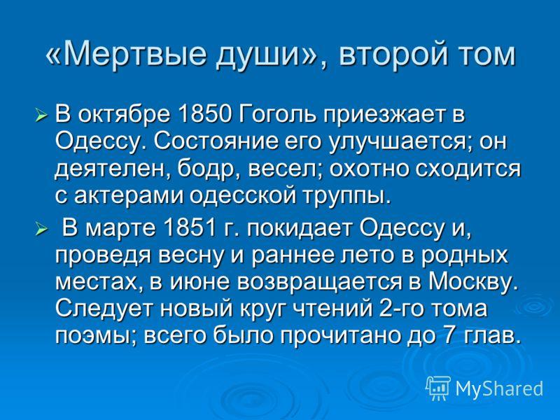 «Мертвые души», второй том В октябре 1850 Гоголь приезжает в Одессу. Состояние его улучшается; он деятелен, бодр, весел; охотно сходится с актерами одесской труппы. В октябре 1850 Гоголь приезжает в Одессу. Состояние его улучшается; он деятелен, бодр