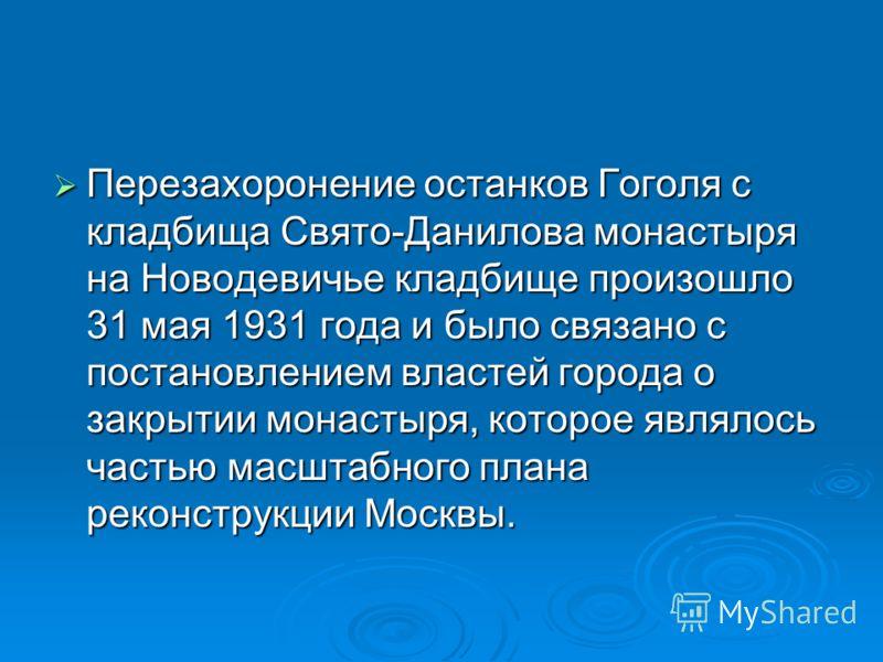Перезахоронение останков Гоголя с кладбища Свято-Данилова монастыря на Новодевичье кладбище произошло 31 мая 1931 года и было связано с постановлением властей города о закрытии монастыря, которое являлось частью масштабного плана реконструкции Москвы