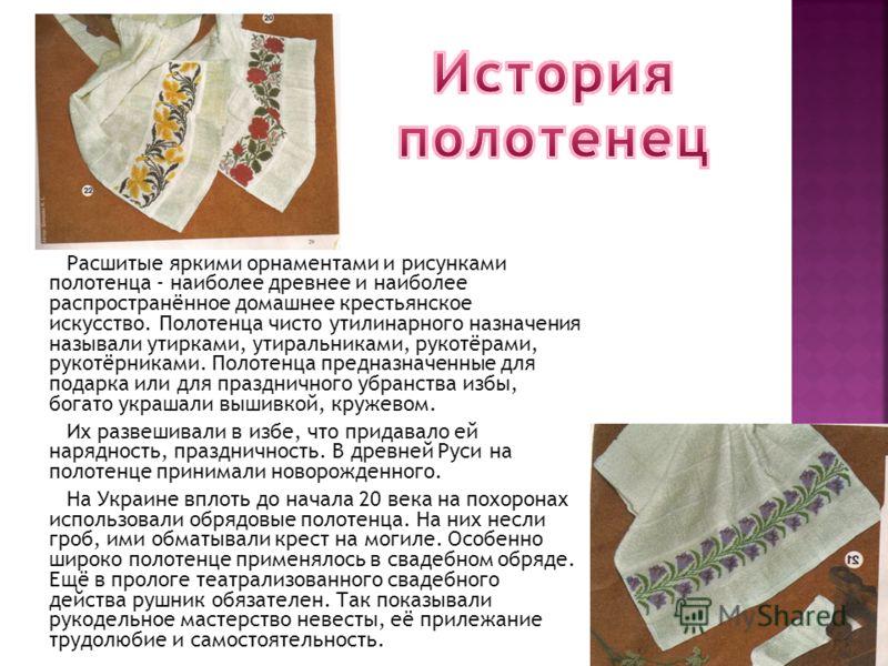 Расшитые яркими орнаментами и рисунками полотенца - наиболее древнее и наиболее распространённое домашнее крестьянское искусство. Полотенца чисто утилинарного назначения называли утирками, утиральниками, рукотёрами, рукотёрниками. Полотенца предназна