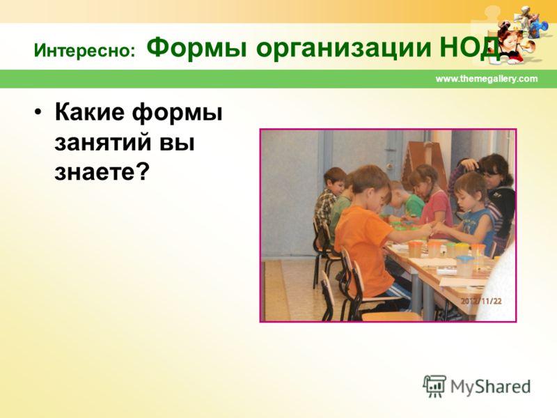 www.themegallery.com Интересно: Формы организации НОД Какие формы занятий вы знаете?