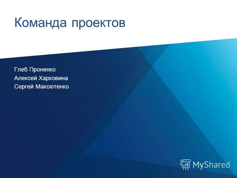 Команда проектов Глеб Проненко Алексей Харковина Сергей Максютенко