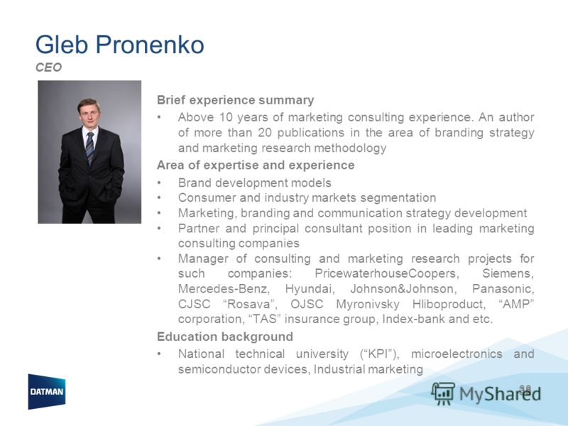 38 Gleb Pronenko CEO Brief experience summary Above 10 years of marketing consulting experience. An author of more than 20 publications in the area of branding strategy and marketing research methodology Area of expertise and experience Brand develop