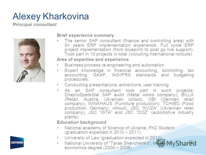 39 Alexey Kharkovina Principal consultant 39 Brief experience summary The senior SAP consultant (finance and controlling area) with 5+ years ERP implementation experience. Full cycle ERP project implementation (from blueprint to post go live support)