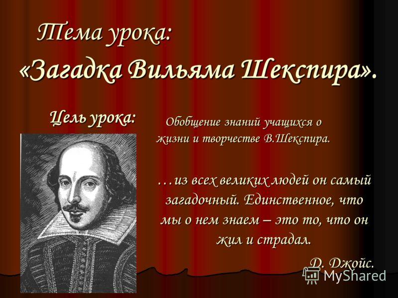 Тема урока: «Загадка Вильяма Шекспира». Цель урока: Обобщение знаний учащихся о жизни и творчестве В.Шекспира. …из всех великих людей он самый загадочный. Единственное, что мы о нем знаем – это то, что он жил и страдал. Д. Джойс.