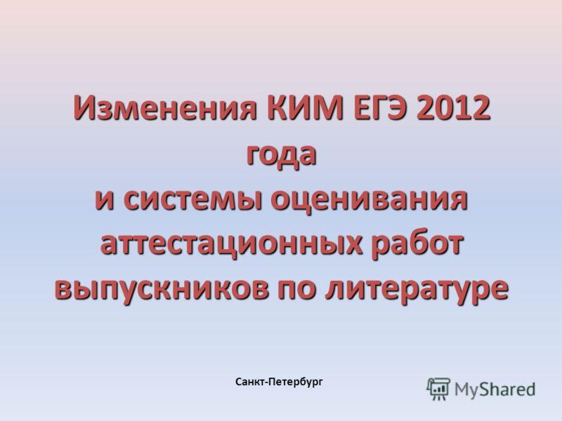 Изменения КИМ ЕГЭ 2012 года и системы оценивания аттестационных работ выпускников по литературе Санкт-Петербург