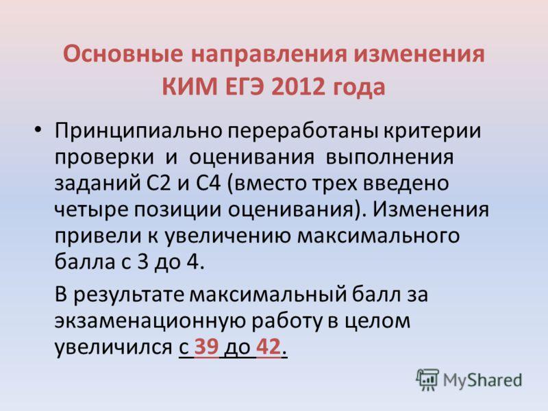 Основные направления изменения КИМ ЕГЭ 2012 года Принципиально переработаны критерии проверки и оценивания выполнения заданий С2 и С4 (вместо трех введено четыре позиции оценивания). Изменения привели к увеличению максимального балла с 3 до 4. В резу