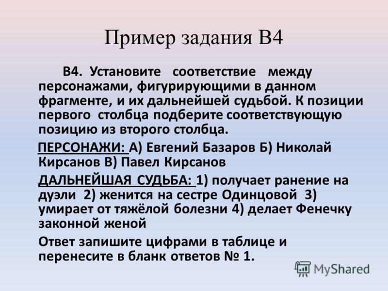 Пример задания В4 В4. Установите соответствие между персонажами, фигурирующими в данном фрагменте, и их дальнейшей судьбой. К позиции первого столбца подберите соответствующую позицию из второго столбца. ПЕРСОНАЖИ: А) Евгений Базаров Б) Николай Кирса