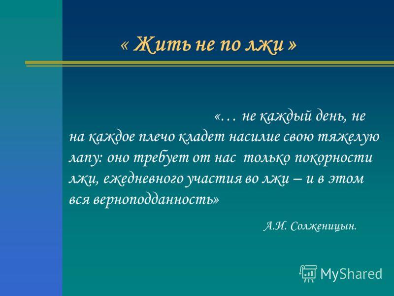 « Жить не по лжи » «… не каждый день, не на каждое плечо кладет насилие свою тяжелую лапу: оно требует от нас только покорности лжи, ежедневного участия во лжи – и в этом вся верноподданность» А.И. Солженицын.