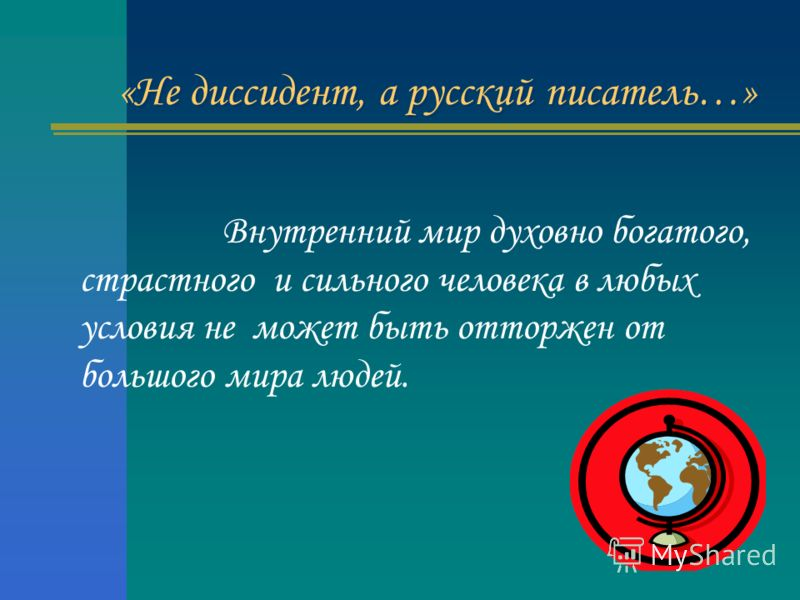 «Не диссидент, а русский писатель…» Внутренний мир духовно богатого, страстного и сильного человека в любых условия не может быть отторжен от большого мира людей.
