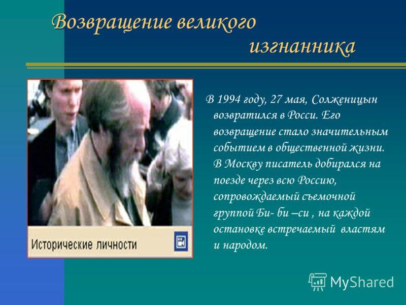 Возвращение великого изгнанника В 1994 году, 27 мая, Солженицын возвратился в Росси. Его возвращение стало значительным событием в общественной жизни. В Москву писатель добирался на поезде через всю Россию, сопровождаемый съемочной группой Би- би –си