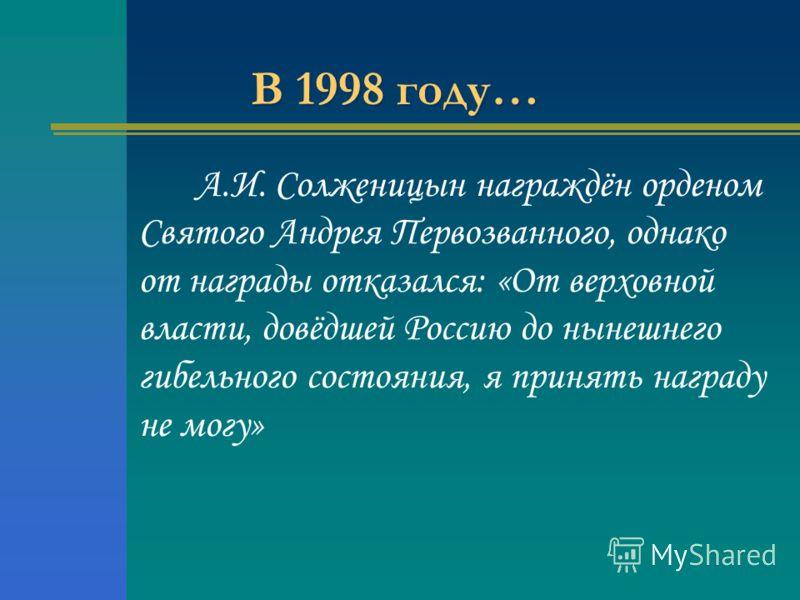 В 1998 году… А.И. Солженицын награждён орденом Святого Андрея Первозванного, однако от награды отказался: «От верховной власти, довёдшей Россию до нынешнего гибельного состояния, я принять награду не могу»