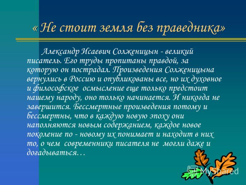 « Не стоит земля без праведника» Александр Исаевич Солженицын - великий писатель. Его труды пропитаны правдой, за которую он пострадал. Произведения Солженицына вернулись в Россию и опубликованы все, но их духовное и философское осмысление еще только
