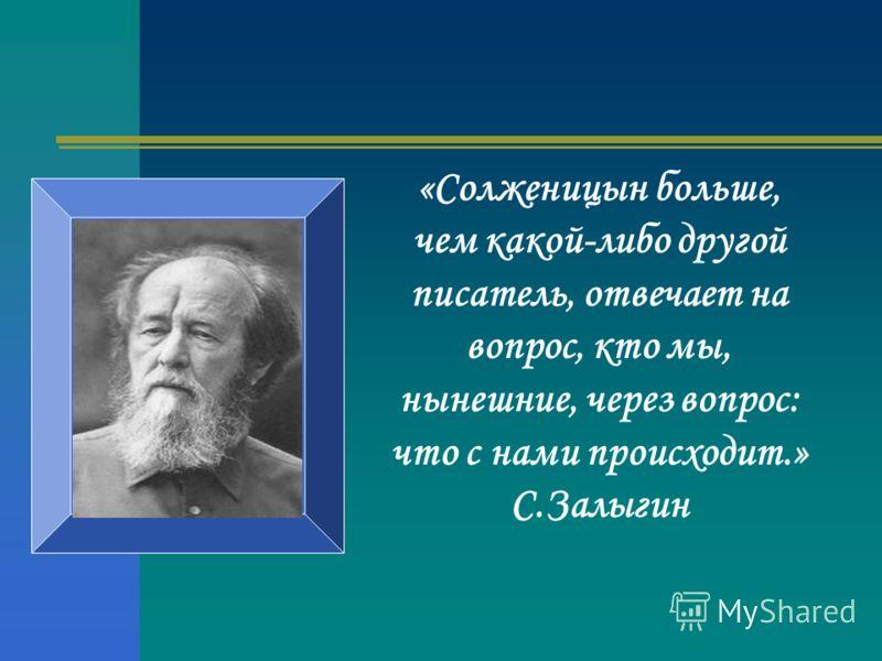 «Солженицын больше, чем какой-либо другой писатель, отвечает на вопрос, кто мы, нынешние, через вопрос: что с нами происходит.» С.Залыгин
