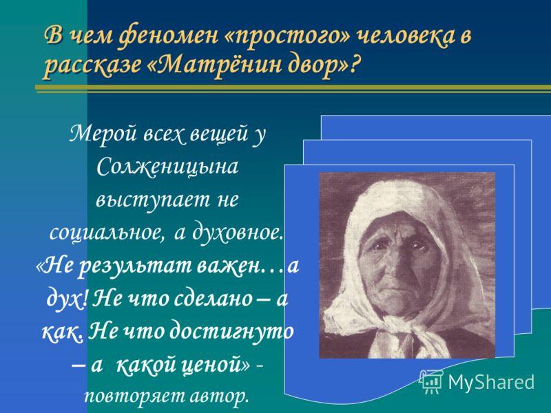 В чем феномен «простого» человека в рассказе «Матрёнин двор»? Мерой всех вещей у Солженицына выступает не социальное, а духовное. «Не результат важен…а дух! Не что сделано – а как. Не что достигнуто – а какой ценой» - повторяет автор.