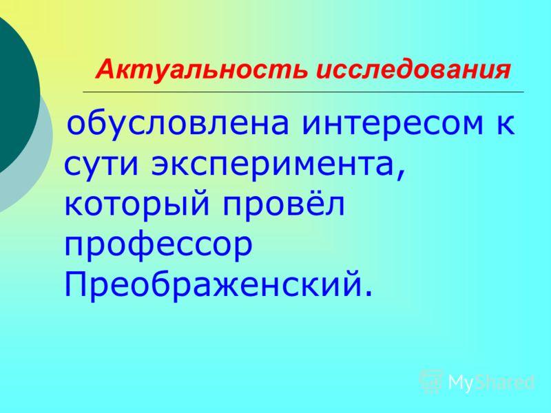 Актуальность исследования обусловлена интересом к сути эксперимента, который провёл профессор Преображенский.