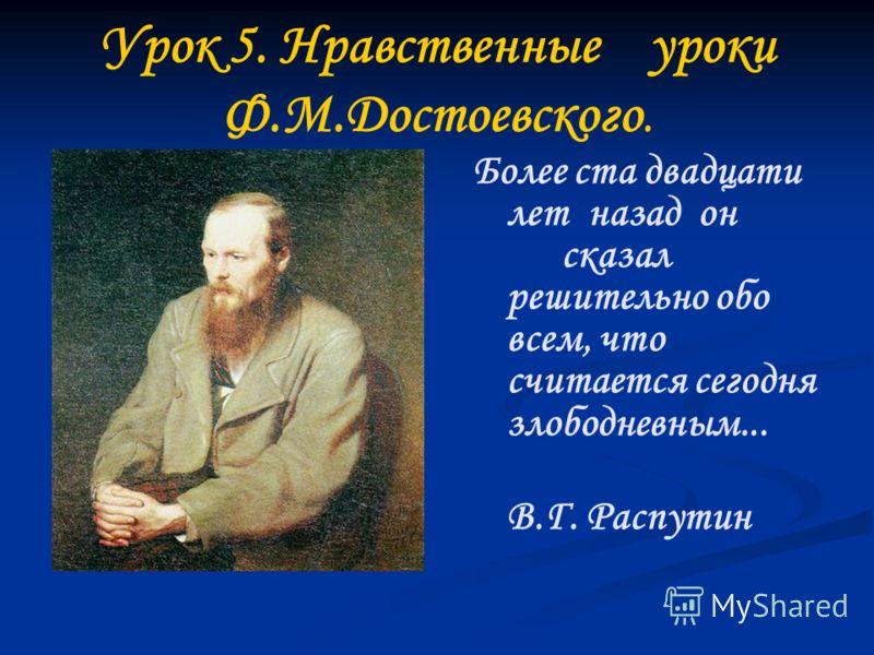 Урок 5. Нравственные уроки Ф.М.Достоевского. Более ста двадцати лет назад он сказал решительно обо всем, что считается сегодня злободневным... В.Г. Распутин