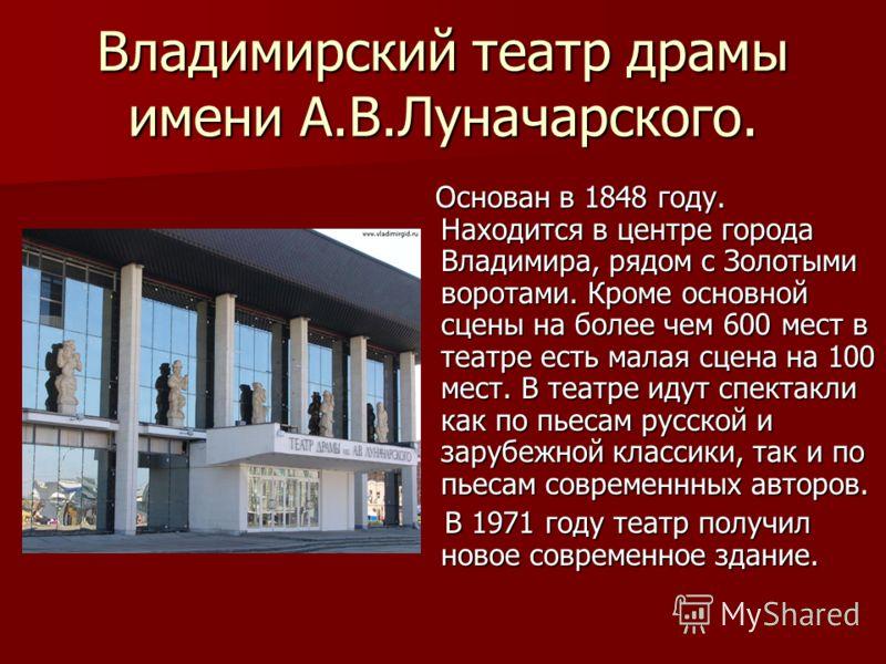Владимирский театр драмы имени А.В.Луначарского. Основан в 1848 году. Находится в центре города Владимира, рядом с Золотыми воротами. Кроме основной сцены на более чем 600 мест в театре есть малая сцена на 100 мест. В театре идут спектакли как по пье