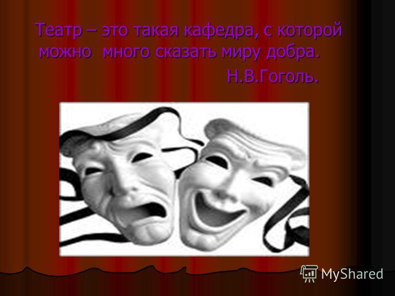 Театр – это такая кафедра, с которой можно много сказать миру добра. Театр – это такая кафедра, с которой можно много сказать миру добра. Н.В.Гоголь. Н.В.Гоголь.