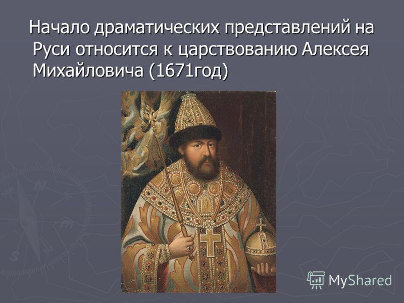 Начало драматических представлений на Руси относится к царствованию Алексея Михайловича (1671год) Начало драматических представлений на Руси относится к царствованию Алексея Михайловича (1671год)