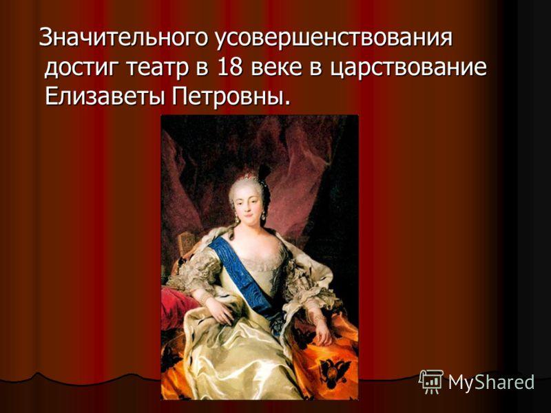 Значительного усовершенствования достиг театр в 18 веке в царствование Елизаветы Петровны. Значительного усовершенствования достиг театр в 18 веке в царствование Елизаветы Петровны.