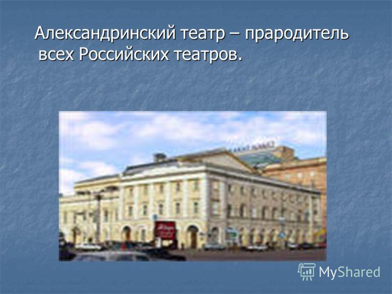Александринский театр – прародитель всех Российских театров. Александринский театр – прародитель всех Российских театров.